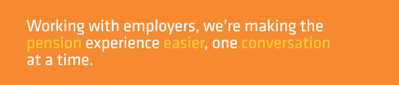 Working with employers, we're making the pension experience easier, one conversation at a time.